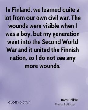 Harri Holkeri - In Finland, we learned quite a lot from our own civil war. The wounds were visible when I was a boy, but my generation went into the Second World War and it united the Finnish nation, so I do not see any more wounds.