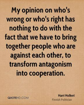 Harri Holkeri - My opinion on who's wrong or who's right has nothing to do with the fact that we have to bring together people who are against each other, to transform antagonism into cooperation.