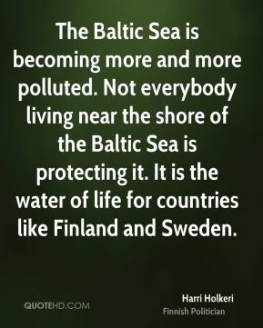 Harri Holkeri - The Baltic Sea is becoming more and more polluted. Not everybody living near the shore of the Baltic Sea is protecting it. It is the water of life for countries like Finland and Sweden.