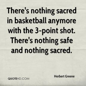 Herbert Greene - There's nothing sacred in basketball anymore with the 3-point shot. There's nothing safe and nothing sacred.