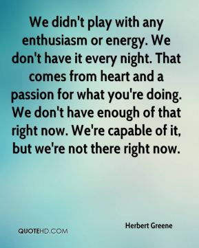 Herbert Greene - We didn't play with any enthusiasm or energy. We don't have it every night. That comes from heart and a passion for what you're doing. We don't have enough of that right now. We're capable of it, but we're not there right now.