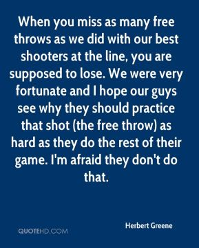 Herbert Greene - When you miss as many free throws as we did with our best shooters at the line, you are supposed to lose. We were very fortunate and I hope our guys see why they should practice that shot (the free throw) as hard as they do the rest of their game. I'm afraid they don't do that.
