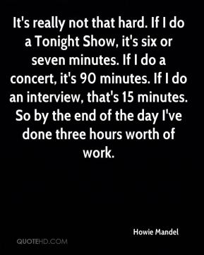 Howie Mandel - It's really not that hard. If I do a Tonight Show, it's six or seven minutes. If I do a concert, it's 90 minutes. If I do an interview, that's 15 minutes. So by the end of the day I've done three hours worth of work.
