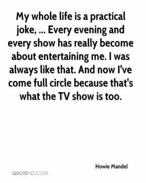 Howie Mandel - My whole life is a practical joke, ... Every evening and every show has really become about entertaining me. I was always like that. And now I've come full circle because that's what the TV show is too.