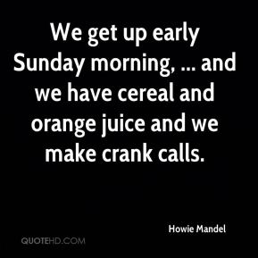 Howie Mandel - We get up early Sunday morning, ... and we have cereal and orange juice and we make crank calls.