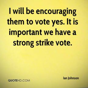 I will be encouraging them to vote yes. It is important we have a strong strike vote.