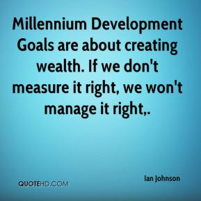 Millennium Development Goals are about creating wealth. If we don't measure it right, we won't manage it right.