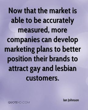 Ian Johnson - Now that the market is able to be accurately measured, more companies can develop marketing plans to better position their brands to attract gay and lesbian customers.