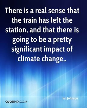 There is a real sense that the train has left the station, and that there is going to be a pretty significant impact of climate change.