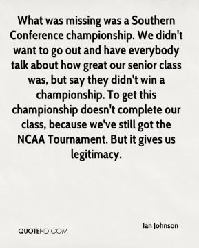 Ian Johnson - What was missing was a Southern Conference championship. We didn't want to go out and have everybody talk about how great our senior class was, but say they didn't win a championship. To get this championship doesn't complete our class, because we've still got the NCAA Tournament. But it gives us legitimacy.