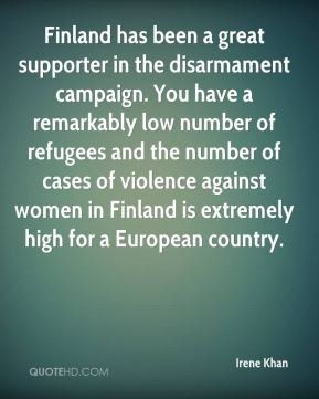 Finland has been a great supporter in the disarmament campaign. You have a remarkably low number of refugees and the number of cases of violence against women in Finland is extremely high for a European country.