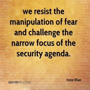 Irene Khan - we resist the manipulation of fear and challenge the narrow focus of the security agenda.