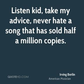 Irving Berlin - Listen kid, take my advice, never hate a song that has sold half a million copies.