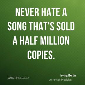 Irving Berlin - Never hate a song that's sold a half million copies.
