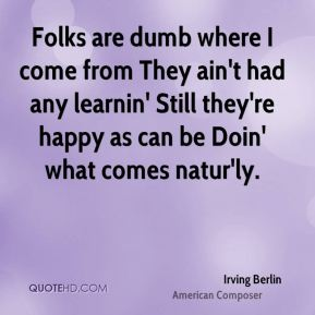 Folks are dumb where I come from They ain't had any learnin' Still they're happy as can be Doin' what comes natur'ly.