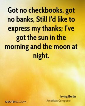 Irving Berlin - Got no checkbooks, got no banks, Still I'd like to express my thanks; I've got the sun in the morning and the moon at night.