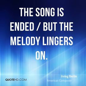 The song is ended / But the melody lingers on.
