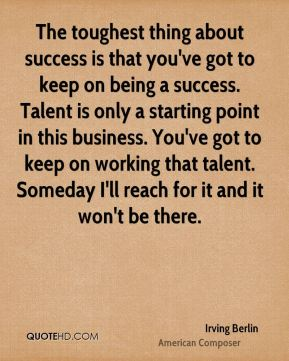 The toughest thing about success is that you've got to keep on being a success. Talent is only a starting point in this business. You've got to keep on working that talent. Someday I'll reach for it and it won't be there.