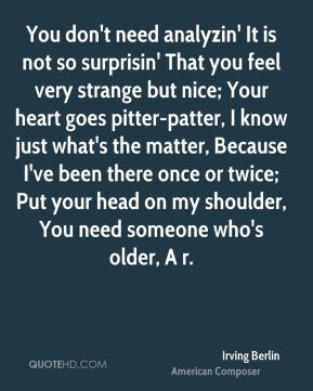 You don't need analyzin' It is not so surprisin' That you feel very strange but nice; Your heart goes pitter-patter, I know just what's the matter, Because I've been there once or twice; Put your head on my shoulder, You need someone who's older, A r.