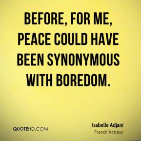 Isabelle Adjani - Before, for me, peace could have been synonymous with boredom.