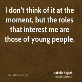 I don't think of it at the moment, but the roles that interest me are those of young people.