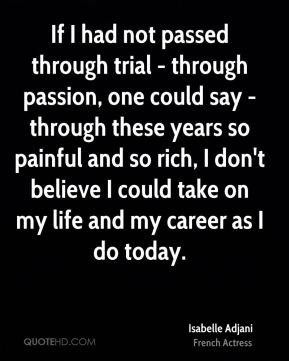 If I had not passed through trial - through passion, one could say - through these years so painful and so rich, I don't believe I could take on my life and my career as I do today.