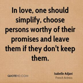 In love, one should simplify, choose persons worthy of their promises and leave them if they don't keep them.