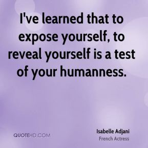 I've learned that to expose yourself, to reveal yourself is a test of your humanness.