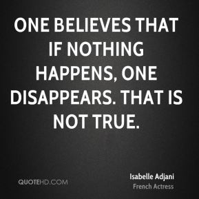 Isabelle Adjani - One believes that if nothing happens, one disappears. That is not true.