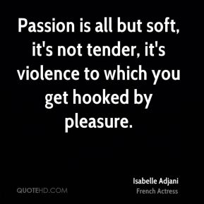 Isabelle Adjani - Passion is all but soft, it's not tender, it's violence to which you get hooked by pleasure.