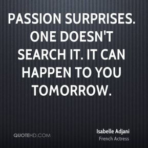 Passion surprises. One doesn't search it. It can happen to you tomorrow.