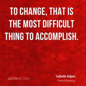To change, that is the most difficult thing to accomplish.