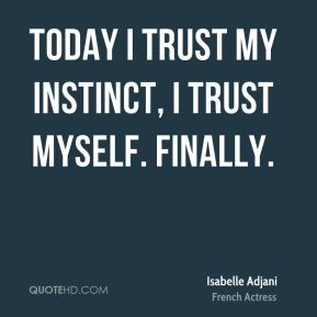 Isabelle Adjani - Today I trust my instinct, I trust myself. Finally.