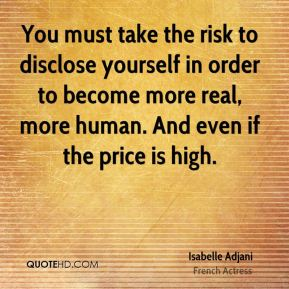 Isabelle Adjani - You must take the risk to disclose yourself in order to become more real, more human. And even if the price is high.