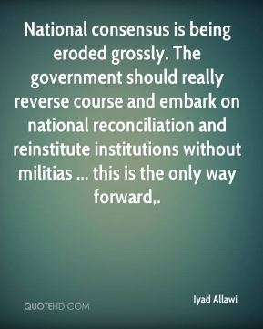 Iyad Allawi - National consensus is being eroded grossly. The government should really reverse course and embark on national reconciliation and reinstitute institutions without militias ... this is the only way forward.