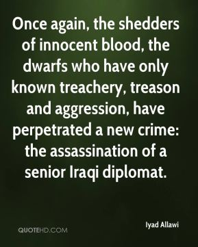 Iyad Allawi - Once again, the shedders of innocent blood, the dwarfs who have only known treachery, treason and aggression, have perpetrated a new crime: the assassination of a senior Iraqi diplomat.