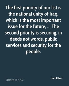 The first priority of our list is the national unity of Iraq, which is the most important issue for the future, ... The second priority is securing, in deeds not words, public services and security for the people.