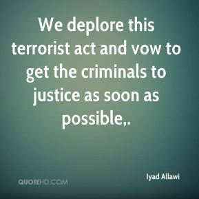 Iyad Allawi - We deplore this terrorist act and vow to get the criminals to justice as soon as possible.