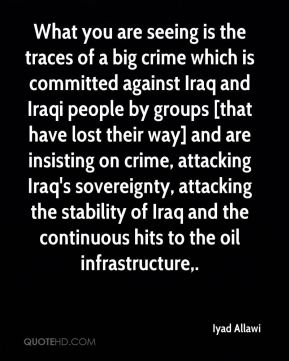 Iyad Allawi - What you are seeing is the traces of a big crime which is committed against Iraq and Iraqi people by groups [that have lost their way] and are insisting on crime, attacking Iraq's sovereignty, attacking the stability of Iraq and the continuous hits to the oil infrastructure.