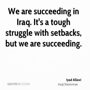 Iyad Allawi - We are succeeding in Iraq. It's a tough struggle with setbacks, but we are succeeding.
