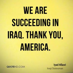 Iyad Allawi - We are succeeding in Iraq. Thank you, America.