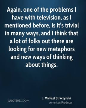 Again, one of the problems I have with television, as I mentioned before, is it's trivial in many ways, and I think that a lot of folks out there are looking for new metaphors and new ways of thinking about things.