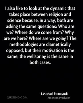 I also like to look at the dynamic that takes place between religion and science because, in a way, both are asking the same questions: Who are we? Where do we come from? Why are we here? Where are we going? The methodologies are diametrically opposed, but their motivation is the same; the wellspring is the same in both cases.