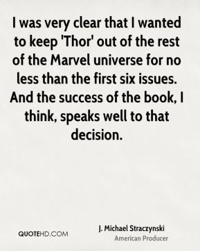 I was very clear that I wanted to keep 'Thor' out of the rest of the Marvel universe for no less than the first six issues. And the success of the book, I think, speaks well to that decision.