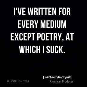 I've written for every medium except poetry, at which I suck.