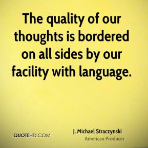 The quality of our thoughts is bordered on all sides by our facility with language.