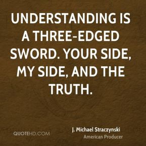 Understanding is a three-edged sword. Your side, my side, and the truth.