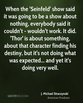 When the 'Seinfeld' show said it was going to be a show about nothing, everybody said it couldn't - wouldn't work. It did. 'Thor' is about something, about that character finding his destiny, but it's not doing what was expected... and yet it's doing very well.