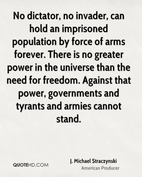 J. Michael Straczynski - No dictator, no invader, can hold an imprisoned population by force of arms forever. There is no greater power in the universe than the need for freedom. Against that power, governments and tyrants and armies cannot stand.