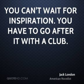 Jack London - You can't wait for inspiration. You have to go after it with a club.